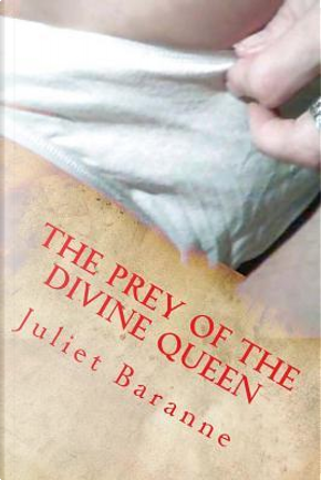 The Prey of the Divine Queen by Juliet Baranne