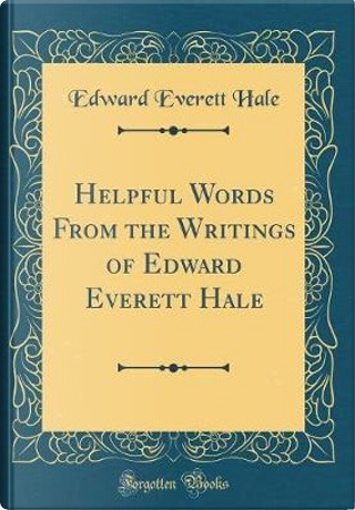 Helpful Words From the Writings of Edward Everett Hale (Classic Reprint) by Edward Everett Hale