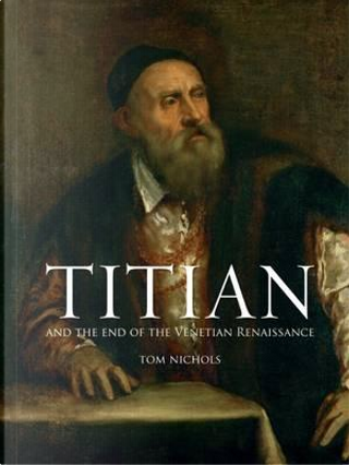 Titian and the End of the Venetian Renaissance by Tom Nichols