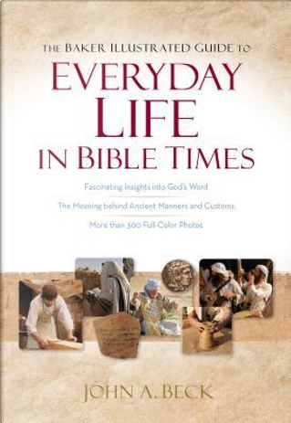 The Baker Illustrated Guide to Everyday Life in Bible Times by John A. Beck