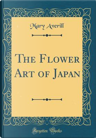 The Flower Art of Japan (Classic Reprint) by Mary Averill