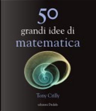 Cinquanta grandi idee di matematica by Tony Crilly