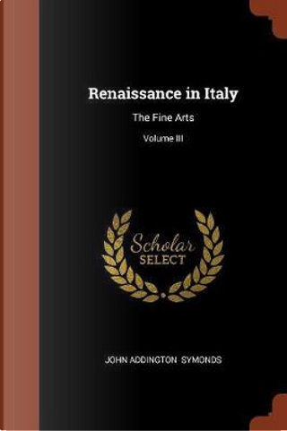 Renaissance in Italy by John Addington Symonds