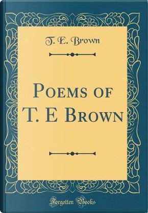 Poems of T. E Brown (Classic Reprint) by T. E. Brown