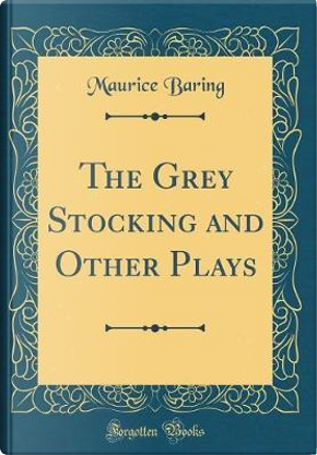 The Grey Stocking and Other Plays (Classic Reprint) by Maurice Baring