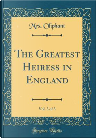 The Greatest Heiress in England, Vol. 3 of 3 (Classic Reprint) by Mrs. Oliphant
