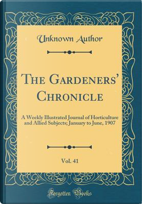 The Gardeners' Chronicle, Vol. 41 by Author Unknown