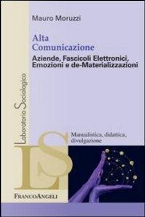 Alta comunicazione. Aziende, fascicoli elettronici, emozioni e de-materializzazioni by Mauro Moruzzi