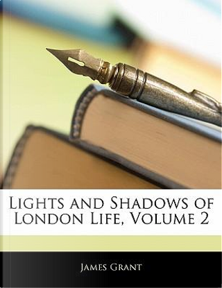 Lights and Shadows of London Life, Volume 2 by James Grant