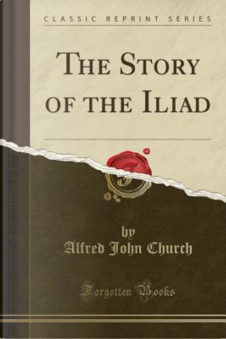 The Story of the Iliad (Classic Reprint) by Alfred John Church