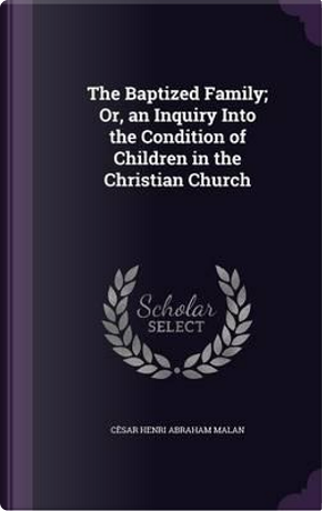 The Baptized Family; Or, an Inquiry Into the Condition of Children in the Christian Church by Cesar Henri Abraham Malan