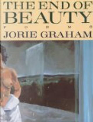 The End of Beauty by Jorie Graham