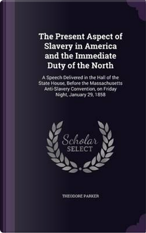 The Present Aspect of Slavery in America and the Immediate Duty of the North by Theodore Parker