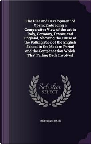 The Rise and Development of Opera; Embracing a Comparative View of the Art in Italy, Germany, France and England, Showing the Cause of the Falling ... Compensation Which That Falling Back Involved by Joseph Goddard