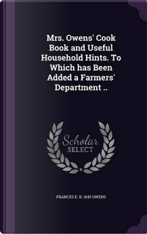Mrs. Owens' Cook Book and Useful Household Hints. to Which Has Been Added a Farmers' Department by Frances E B 1843 Owens