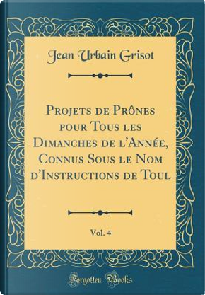Projets de Prônes pour Tous les Dimanches de l'Année, Connus Sous le Nom d'Instructions de Toul, Vol. 4 (Classic Reprint) by Jean Urbain Grisot
