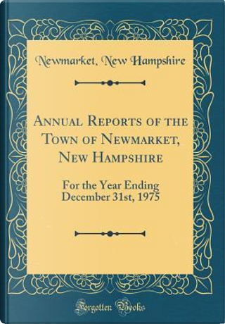 Annual Reports of the Town of Newmarket, New Hampshire by Newmarket New Hampshire