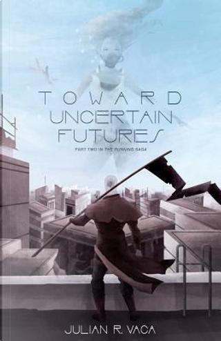 Toward Uncertain Futures by Julian R. Vaca