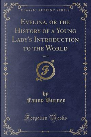 Evelina, or the History of a Young Lady's Introduction to the World, Vol. 1 (Classic Reprint) by Fanny Burney