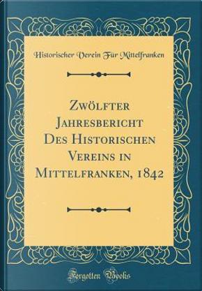 Zwölfter Jahresbericht Des Historischen Vereins in Mittelfranken, 1842 (Classic Reprint) by Historischer Verein Für Mittelfranken