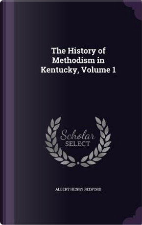 The History of Methodism in Kentucky, Volume 1 by Albert Henry Redford