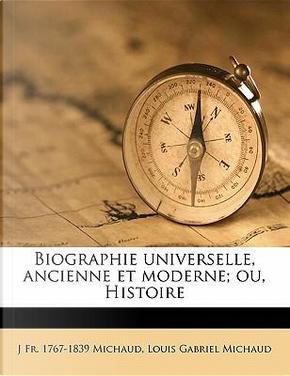 Biographie Universelle, Ancienne Et Moderne; Ou, Histoire by J Fr 1767 Michaud