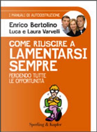 Come riuscire a lamentarsi sempre by Enrico Bertolino, Luca Varvelli, Laura Varvelli