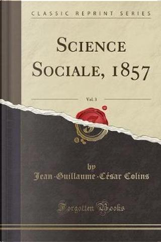 Science Sociale, 1857, Vol. 3 (Classic Reprint) by Jean-Guillaume-César Colins