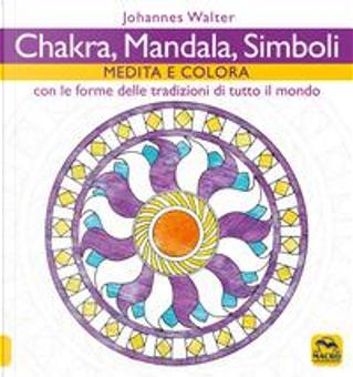 Chakra, mandala, simboli. Medita e colora. Con le forme delle tradizioni di tutto il mondo by Johannes Walter