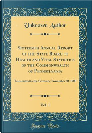 Sixteenth Annual Report of the State Board of Health and Vital Statistics of the Commonwealth of Pennsylvania, Vol. 1 by Author Unknown