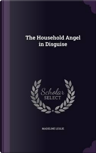 The Household Angel in Disguise by Madeline Leslie