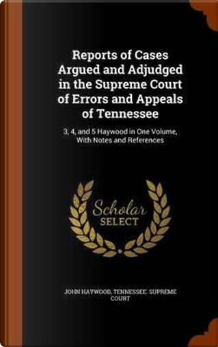 Reports of Cases Argued and Adjudged in the Supreme Court of Errors and Appeals of Tennessee by John Haywood
