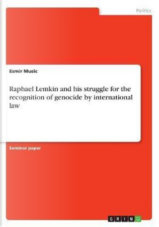 Raphael Lemkin and his struggle for the recognition of genocide by international law by Esmir Music