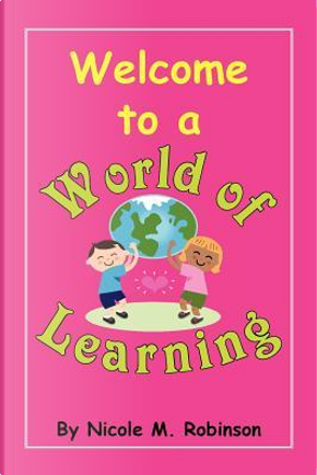 Welcome to a World of Learning by Nicole Robinson