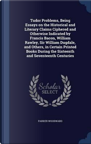 Tudor Problems, Being Essays on the Historical and Literary Claims Ciphered and Otherwise Indicated by Francis Bacon, William Rawley, Sir William the Sixteenth and Seventeenth Centuries by Parker Woodward