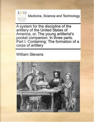 A   System for the Discipline of the Artillery of the United States of America, Or, the Young Artillerist's Pocket Companion. in Three Parts. Part I by William Stevens