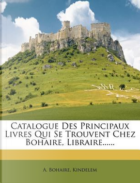 Catalogue Des Principaux Livres Qui Se Trouvent Chez Bohaire, Libraire. by A Bohaire