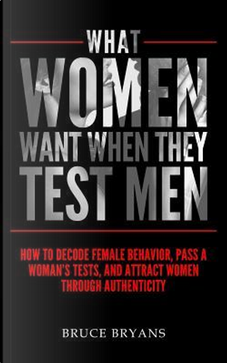 What Women Want When They Test Men by Bruce Bryans