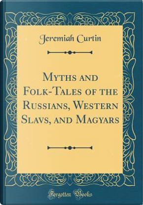 Myths and Folk-Tales of the Russians, Western Slavs, and Magyars (Classic Reprint) by Jeremiah Curtin