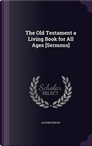 The Old Testament a Living Book for All Ages [Sermons] by Austin Phelps