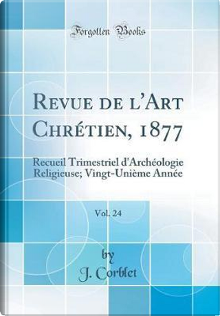 Revue de l'Art Chrétien, 1877, Vol. 24 by J. Corblet