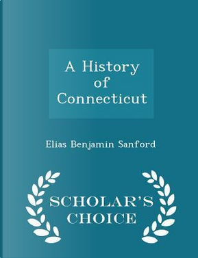 A History of Connecticut - Scholar's Choice Edition by Elias Benjamin Sanford