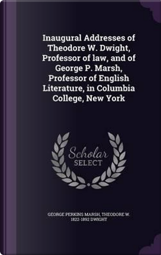 Inaugural Addresses of Theodore W. Dwight, Professor of Law, and of George P. Marsh, Professor of English Literature, in Columbia College, New York by George Perkins Marsh