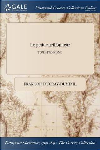 Le petit carrillonneur; TOME TROISIEME by François Ducray-Duminil