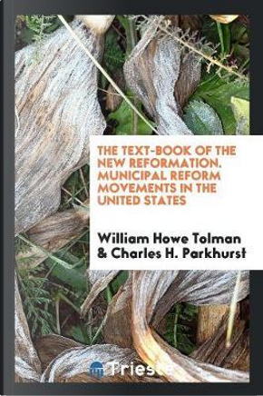 The Text-Book of the New Reformation. Municipal Reform Movements in the United States by William Howe Tolman
