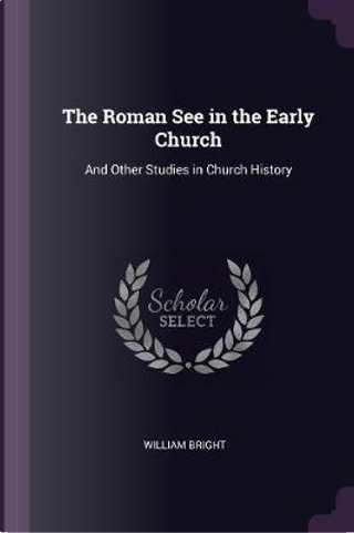 The Roman See in the Early Church by William Bright