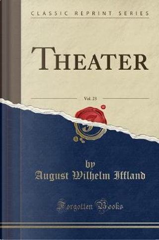 Theater, Vol. 23 (Classic Reprint) by August Wilhelm Iffland