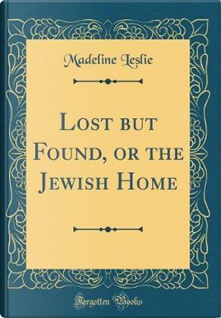 Lost but Found, or the Jewish Home (Classic Reprint) by Madeline Leslie
