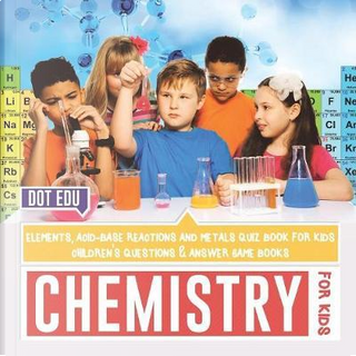 Chemistry for Kids | Elements, Acid-Base Reactions and Metals Quiz Book for Kids by Dot Edu