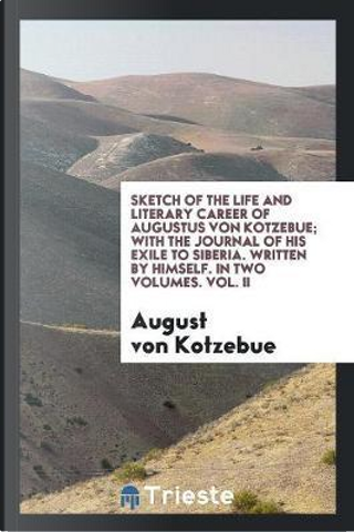 Sketch of the Life and Literary Career of Augustus Von Kotzebue; With the Journal of His Exile to Siberia. Written by Himself. In two volumes. Vol. II by August Von Kotzebue
